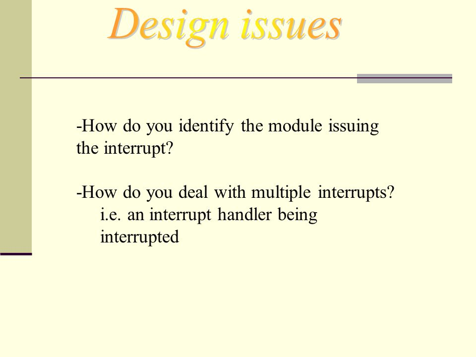 Design issues -How do you identify the module issuing the interrupt