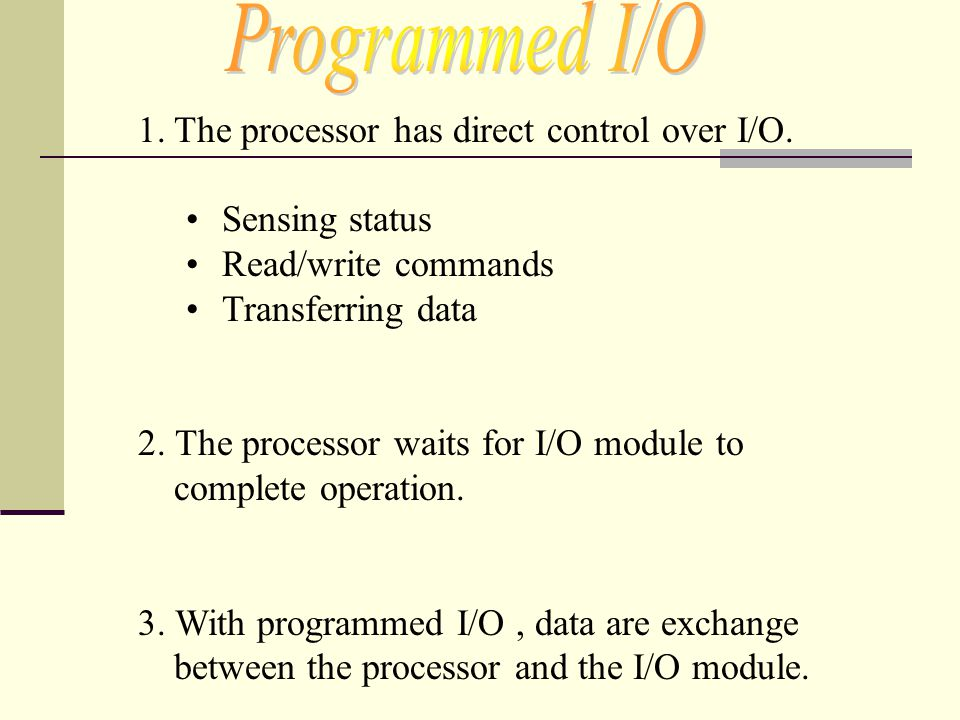 Programmed I/O The processor has direct control over I/O.