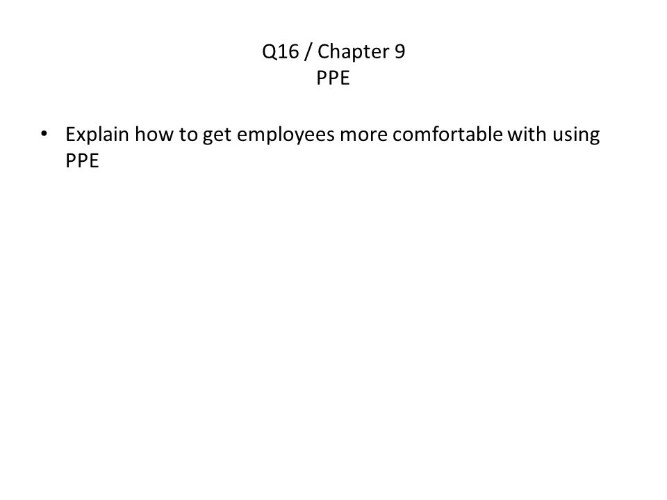 Q16 / Chapter 9 PPE Explain how to get employees more comfortable with using PPE