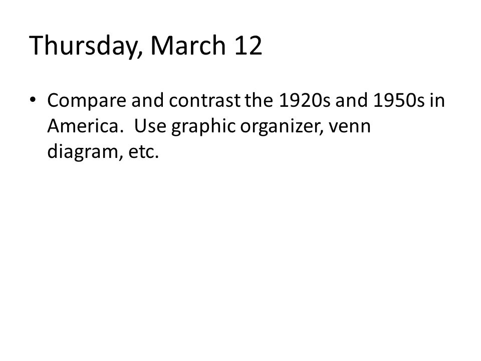 Thursday, March 12 Compare and contrast the 1920s and 1950s in America.