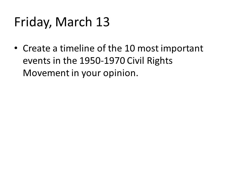 Friday, March 13 Create a timeline of the 10 most important events in the Civil Rights Movement in your opinion.