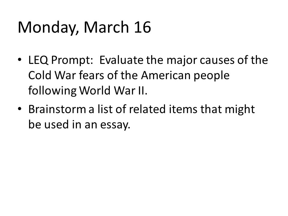 Monday, March 16 LEQ Prompt: Evaluate the major causes of the Cold War fears of the American people following World War II.