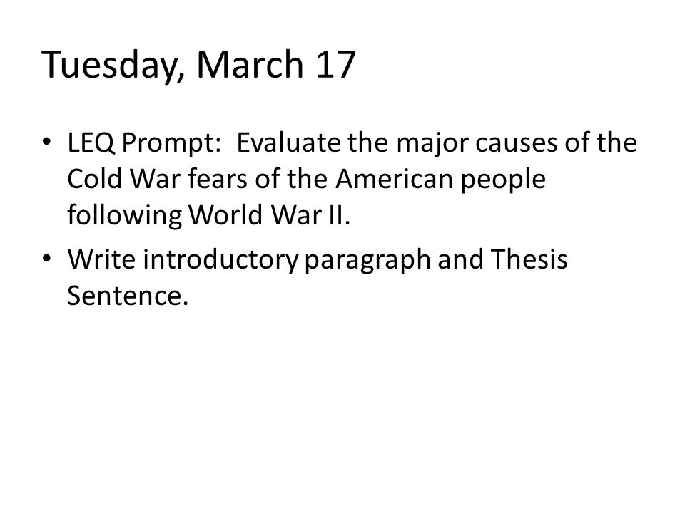 Tuesday, March 17 LEQ Prompt: Evaluate the major causes of the Cold War fears of the American people following World War II.