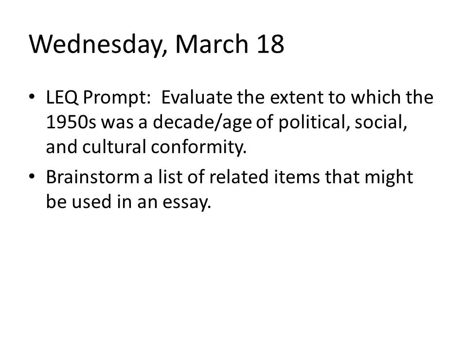 Wednesday, March 18 LEQ Prompt: Evaluate the extent to which the 1950s was a decade/age of political, social, and cultural conformity.