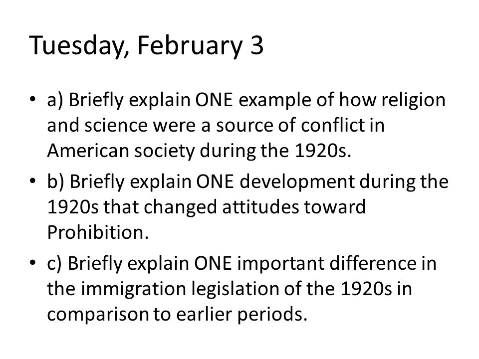 Tuesday, February 3 a) Briefly explain ONE example of how religion and science were a source of conflict in American society during the 1920s.