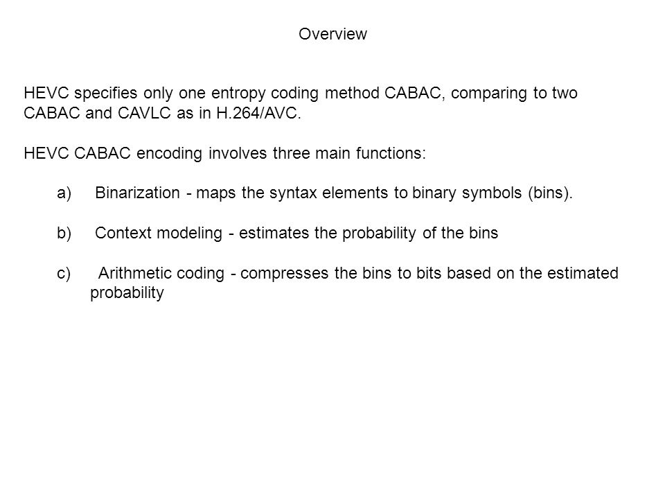 Overview HEVC specifies only one entropy coding method CABAC, comparing to two CABAC and CAVLC as in H.264/AVC.