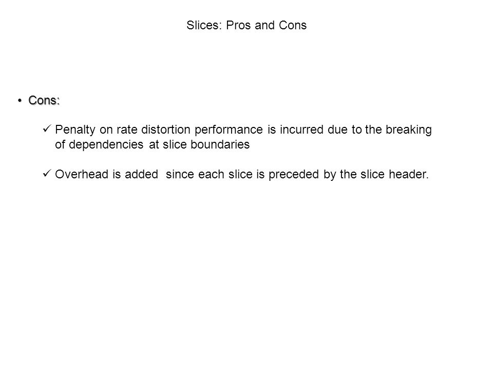 Slices: Pros and Cons Cons: Penalty on rate distortion performance is incurred due to the breaking.