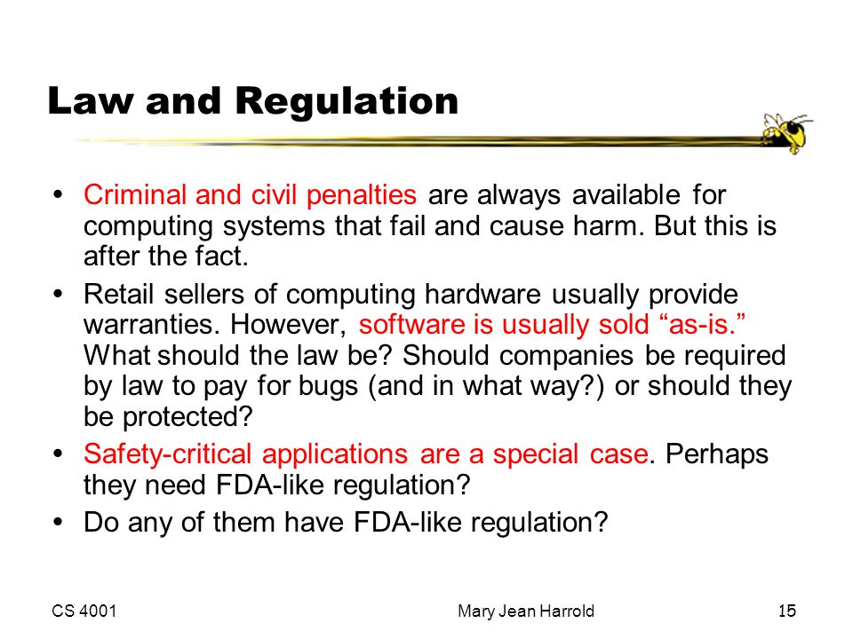 Law and Regulation Criminal and civil penalties are always available for computing systems that fail and cause harm. But this is after the fact.