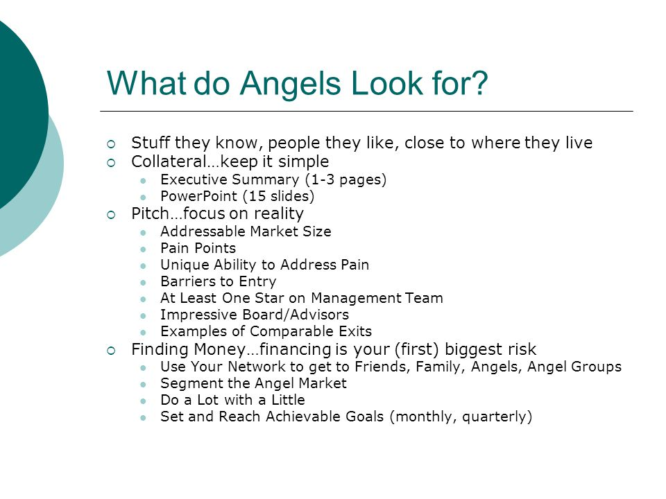 What do Angels Look for Stuff they know, people they like, close to where they live. Collateral…keep it simple.
