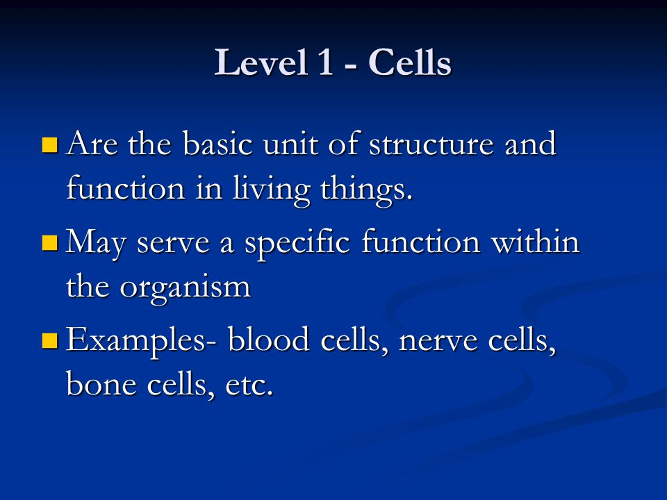 Level 1 - Cells Are the basic unit of structure and function in living things. May serve a specific function within the organism.
