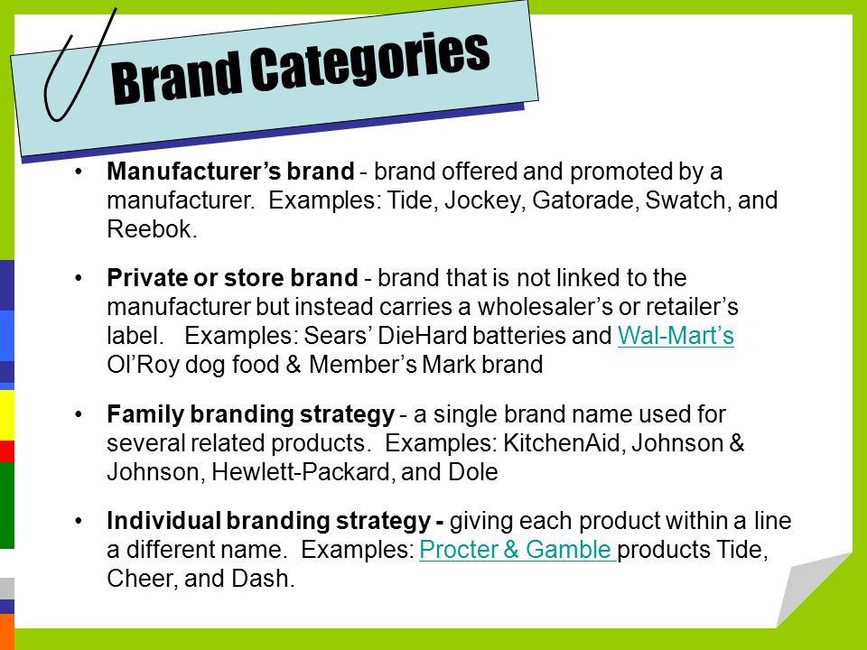 Brand Categories Manufacturer's brand - brand offered and promoted by a manufacturer. Examples: Tide, Jockey, Gatorade, Swatch, and Reebok.