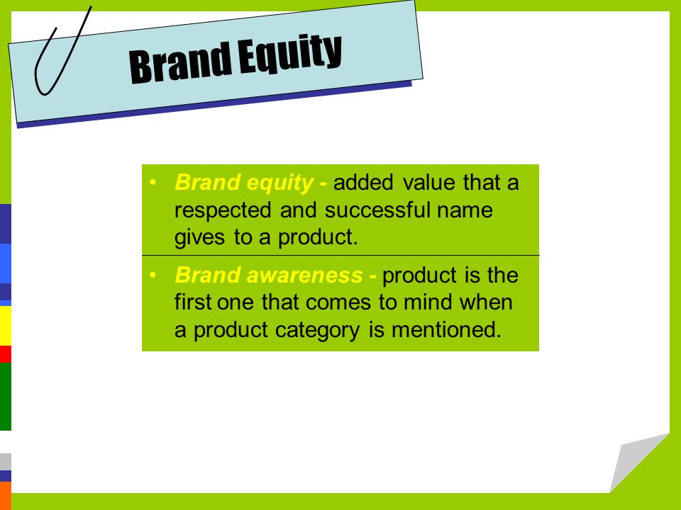 Brand Equity Brand equity - added value that a respected and successful name gives to a product.