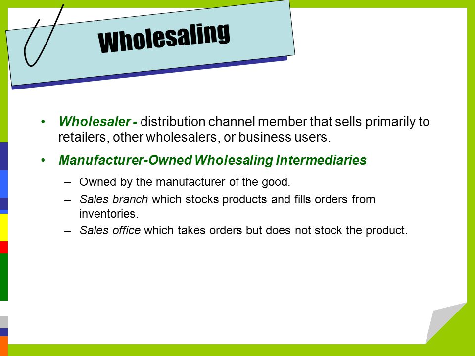 Wholesaling Wholesaler - distribution channel member that sells primarily to retailers, other wholesalers, or business users.