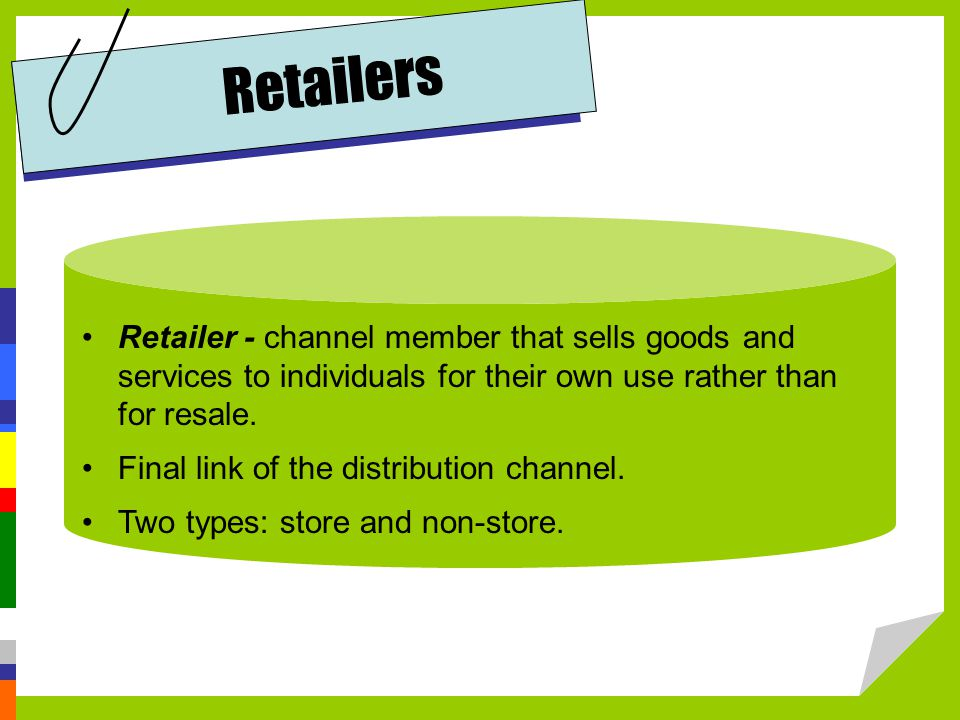 Retailers Retailer - channel member that sells goods and services to individuals for their own use rather than for resale.