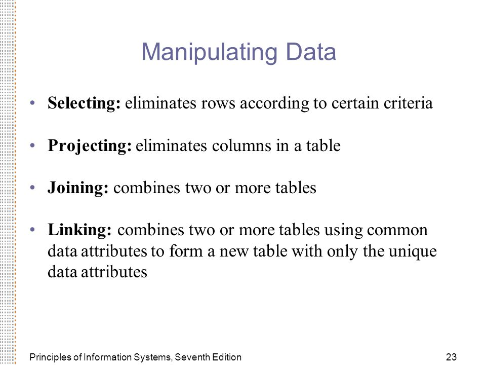 Manipulating Data Selecting: eliminates rows according to certain criteria. Projecting: eliminates columns in a table.