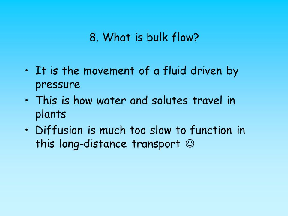 8. What is bulk flow It is the movement of a fluid driven by pressure. This is how water and solutes travel in plants.