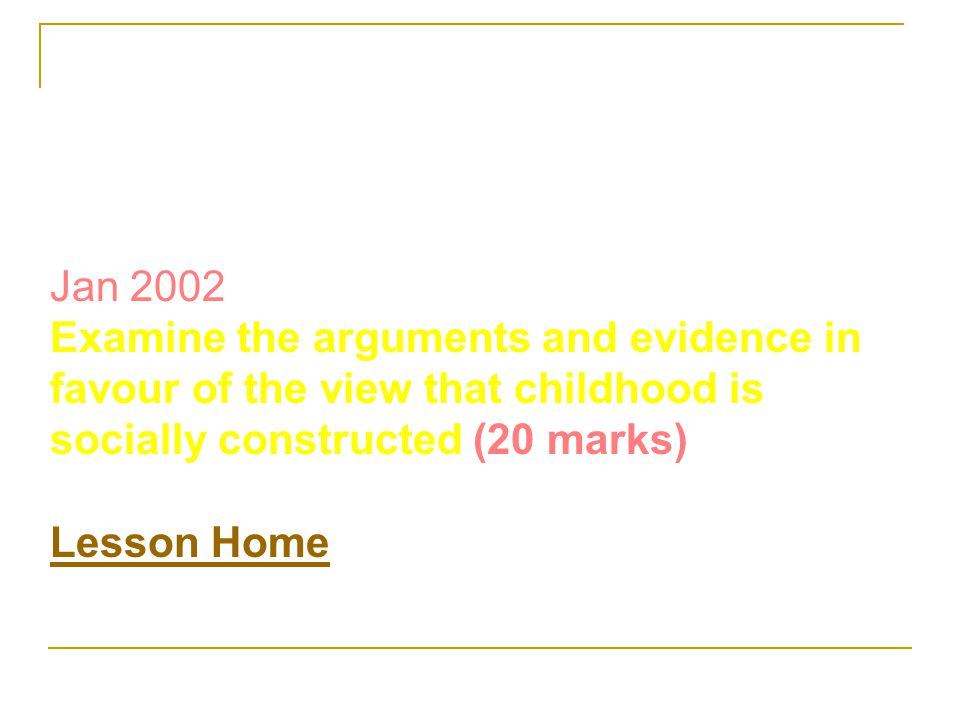Jan 2002 Examine the arguments and evidence in favour of the view that childhood is socially constructed (20 marks)