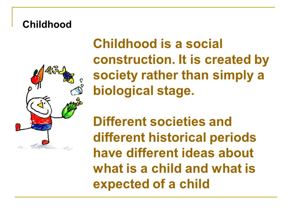 Childhood Childhood is a social construction. It is created by society rather than simply a biological stage.