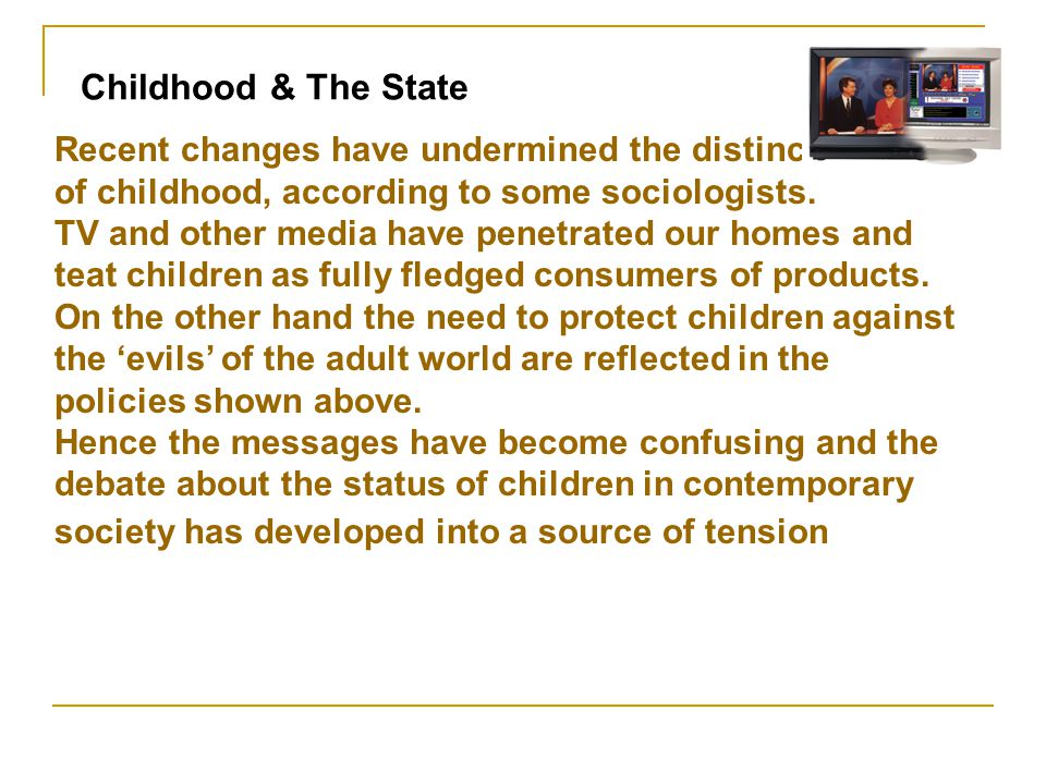 Childhood & The State Recent changes have undermined the distinctiveness of childhood, according to some sociologists.