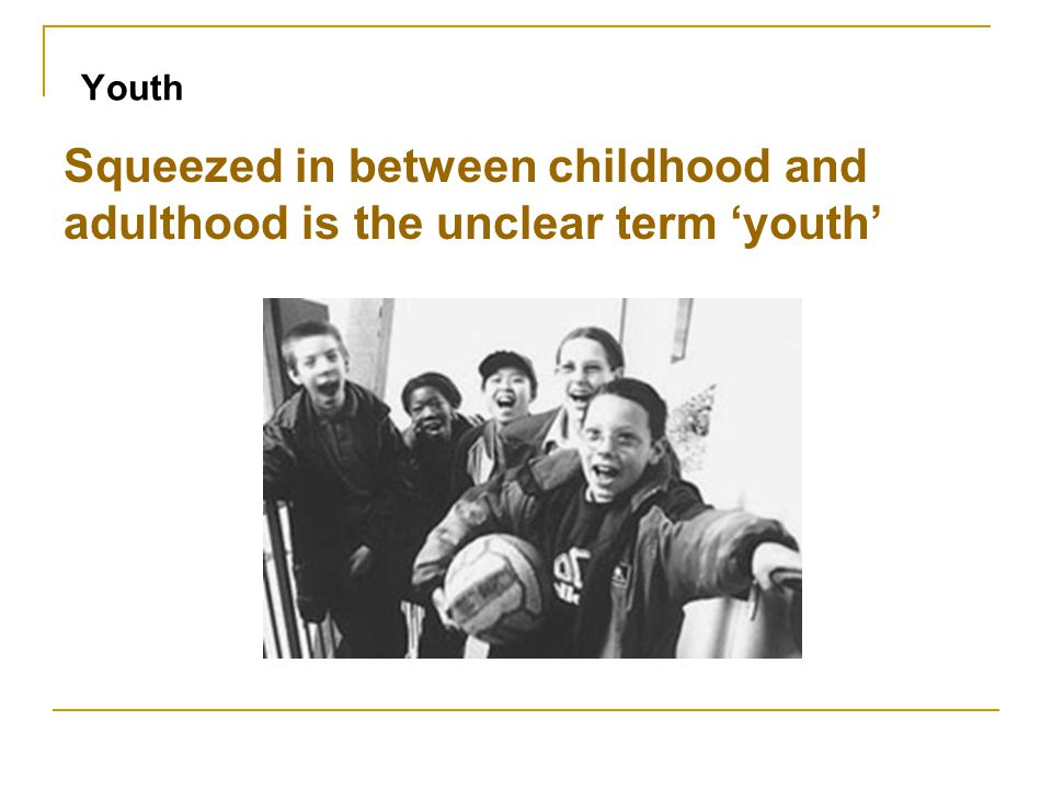 Youth Squeezed in between childhood and adulthood is the unclear term 'youth'