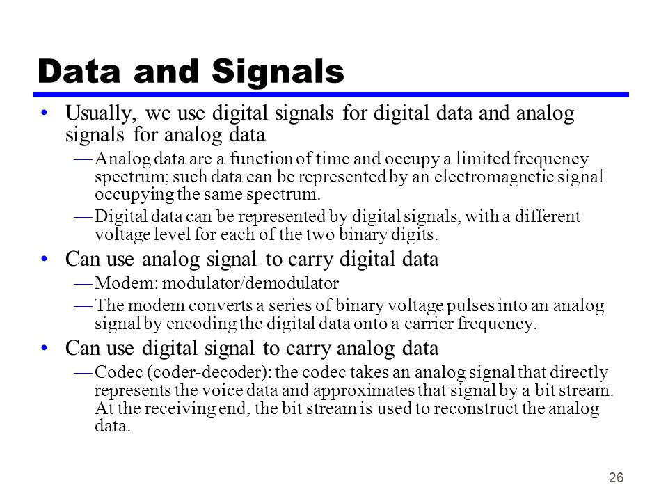 Data and Signals Usually, we use digital signals for digital data and analog signals for analog data.