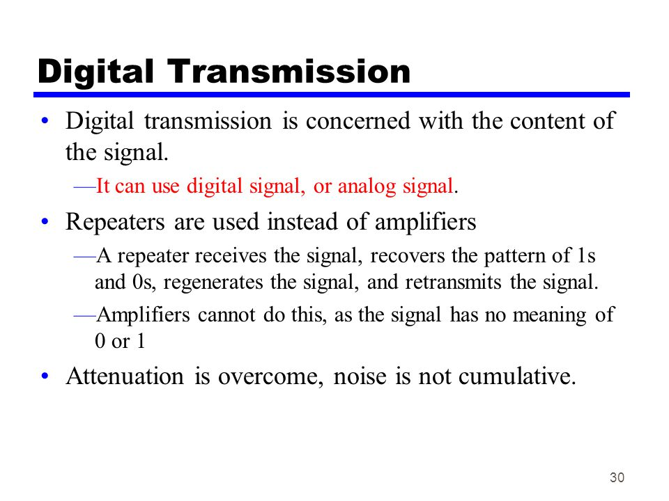 Digital Transmission Digital transmission is concerned with the content of the signal. It can use digital signal, or analog signal.