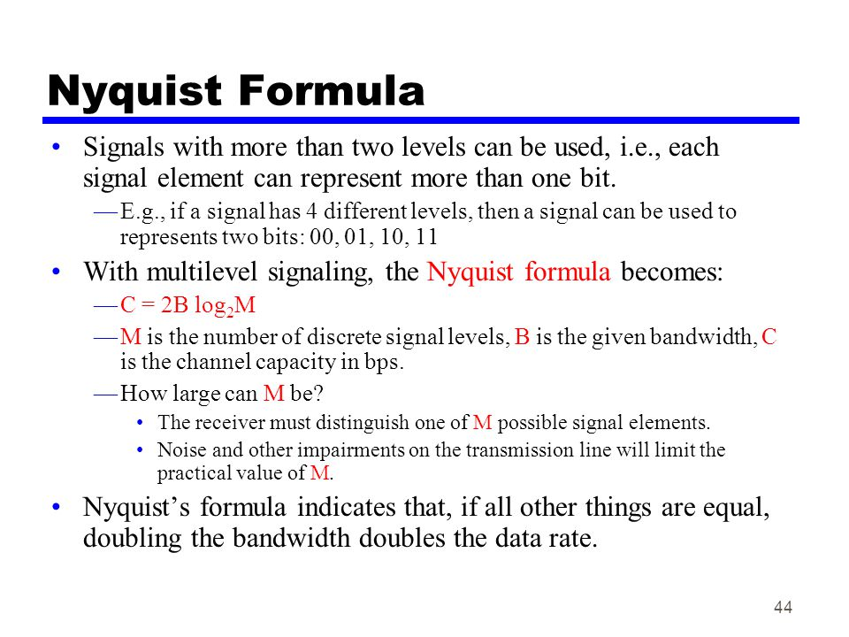 Nyquist Formula Signals with more than two levels can be used, i.e., each signal element can represent more than one bit.