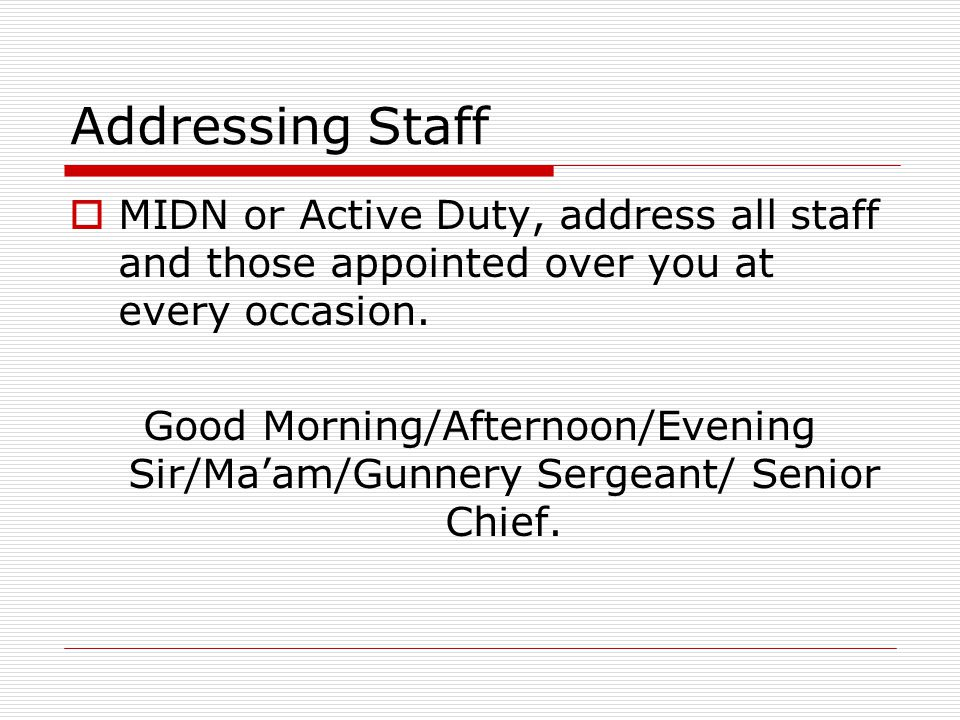 Addressing Staff MIDN or Active Duty, address all staff and those appointed over you at every occasion.