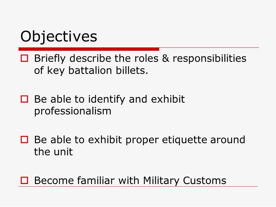 Objectives Briefly describe the roles & responsibilities of key battalion billets. Be able to identify and exhibit professionalism.
