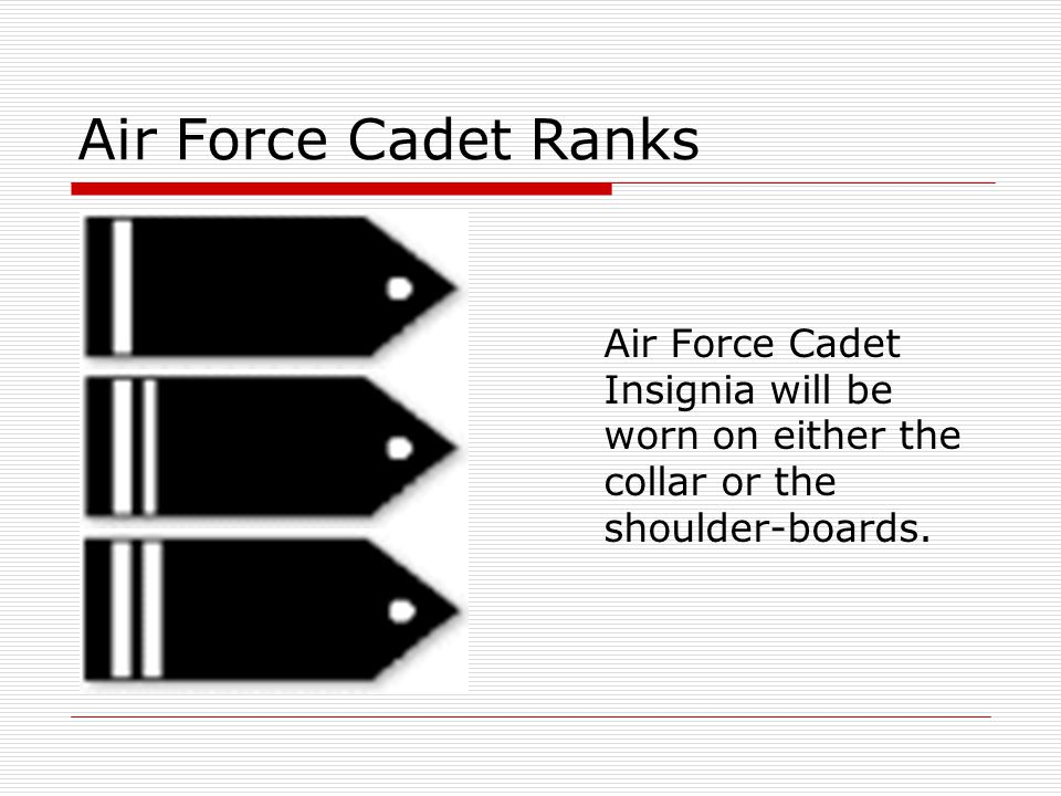 Air Force Cadet Ranks Air Force Cadet Insignia will be worn on either the collar or the shoulder-boards.