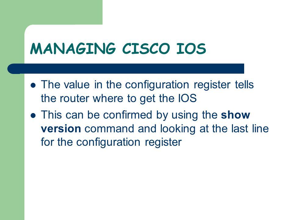 MANAGING CISCO IOS The value in the configuration register tells the router where to get the IOS.