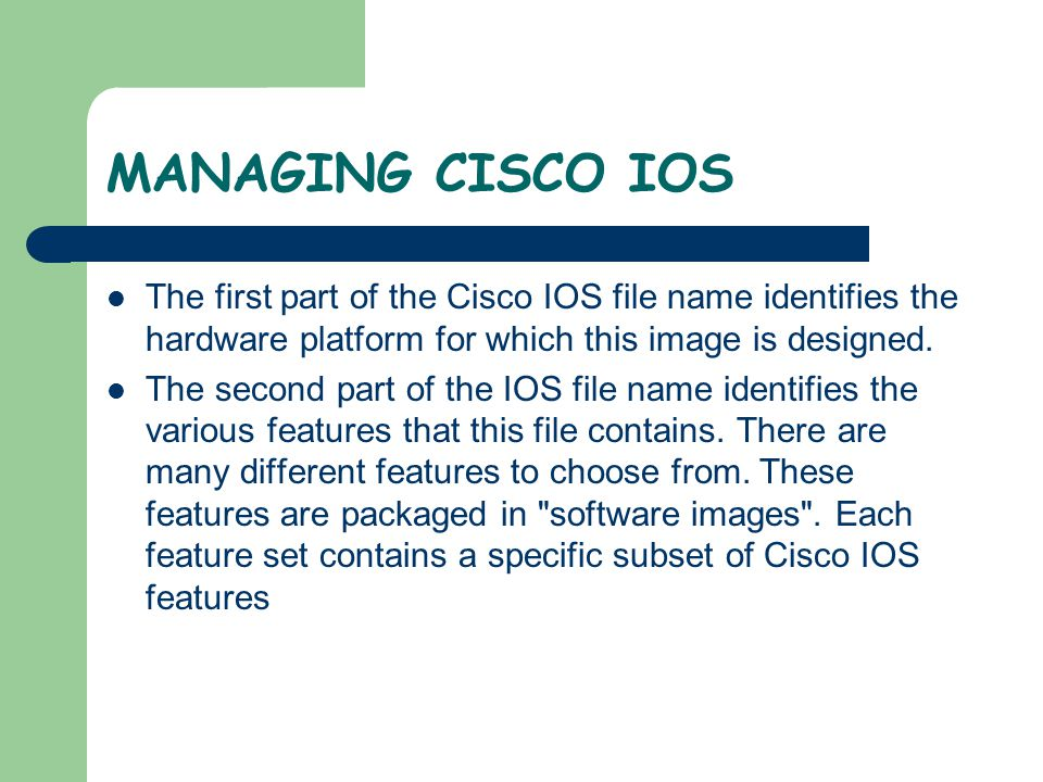 MANAGING CISCO IOS The first part of the Cisco IOS file name identifies the hardware platform for which this image is designed.