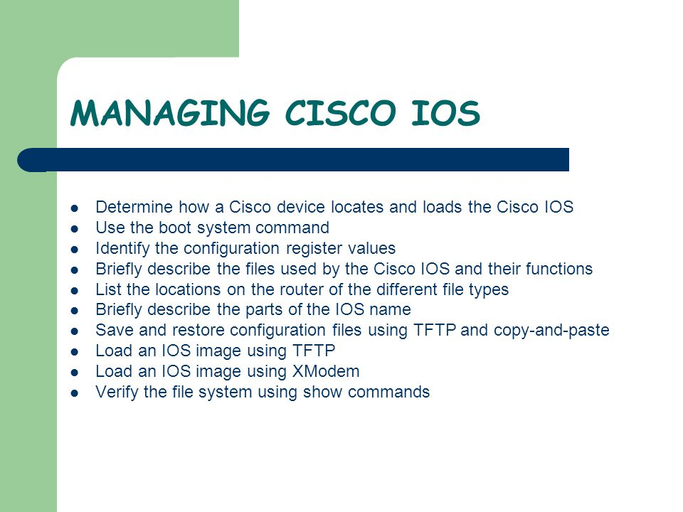 MANAGING CISCO IOS Determine how a Cisco device locates and loads the Cisco IOS. Use the boot system command.