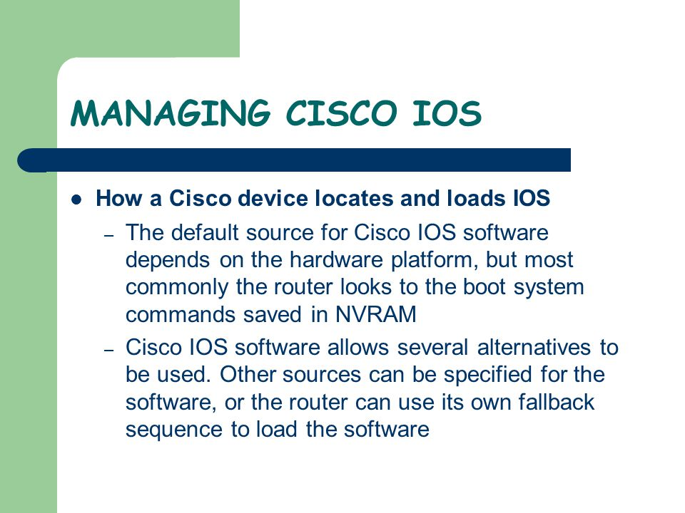 MANAGING CISCO IOS How a Cisco device locates and loads IOS