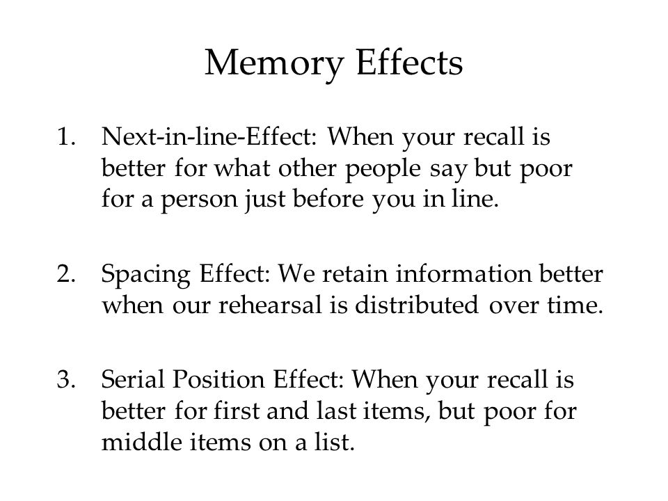 Memory Effects Next-in-line-Effect: When your recall is better for what other people say but poor for a person just before you in line.
