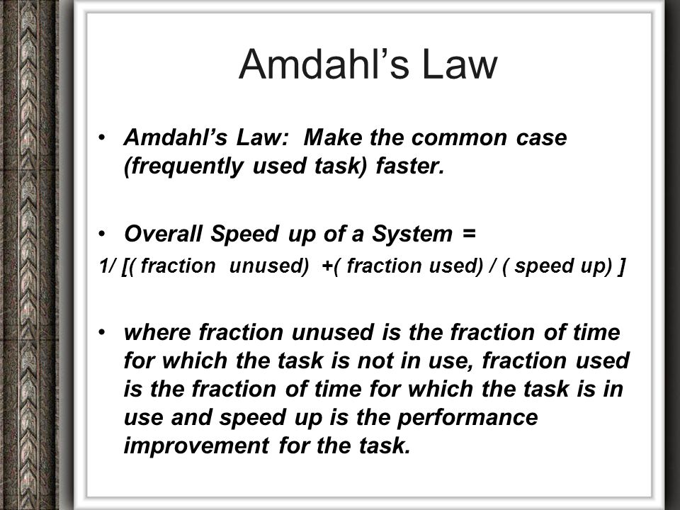 Amdahl's Law Amdahl's Law: Make the common case (frequently used task) faster. Overall Speed up of a System =