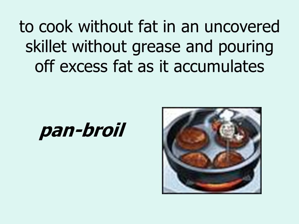 to cook without fat in an uncovered skillet without grease and pouring off excess fat as it accumulates