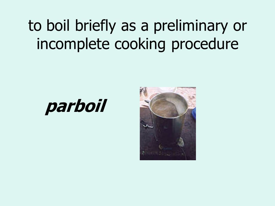 to boil briefly as a preliminary or incomplete cooking procedure