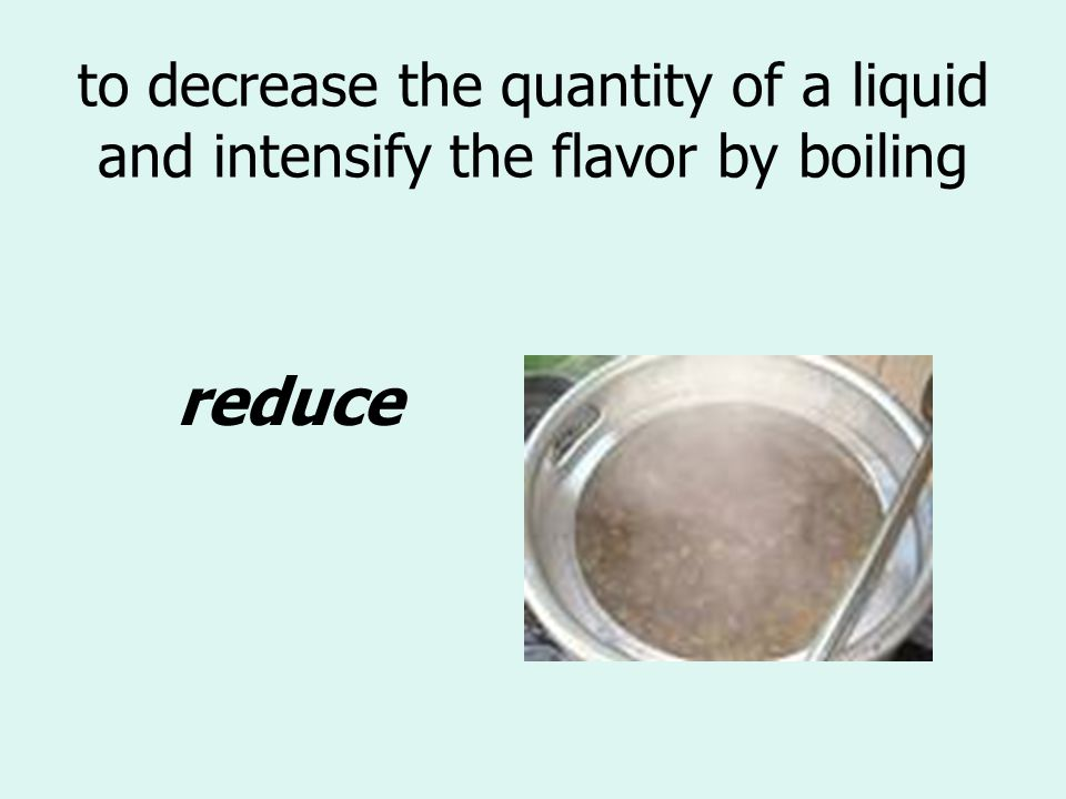 to decrease the quantity of a liquid and intensify the flavor by boiling