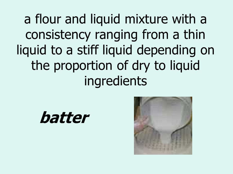 a flour and liquid mixture with a consistency ranging from a thin liquid to a stiff liquid depending on the proportion of dry to liquid ingredients