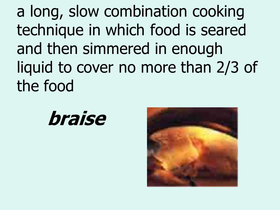a long, slow combination cooking technique in which food is seared and then simmered in enough liquid to cover no more than 2/3 of the food