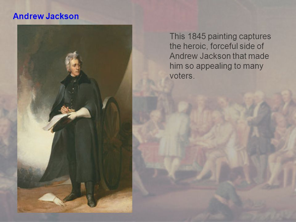 Andrew Jackson This 1845 painting captures the heroic, forceful side of Andrew Jackson that made him so appealing to many voters.
