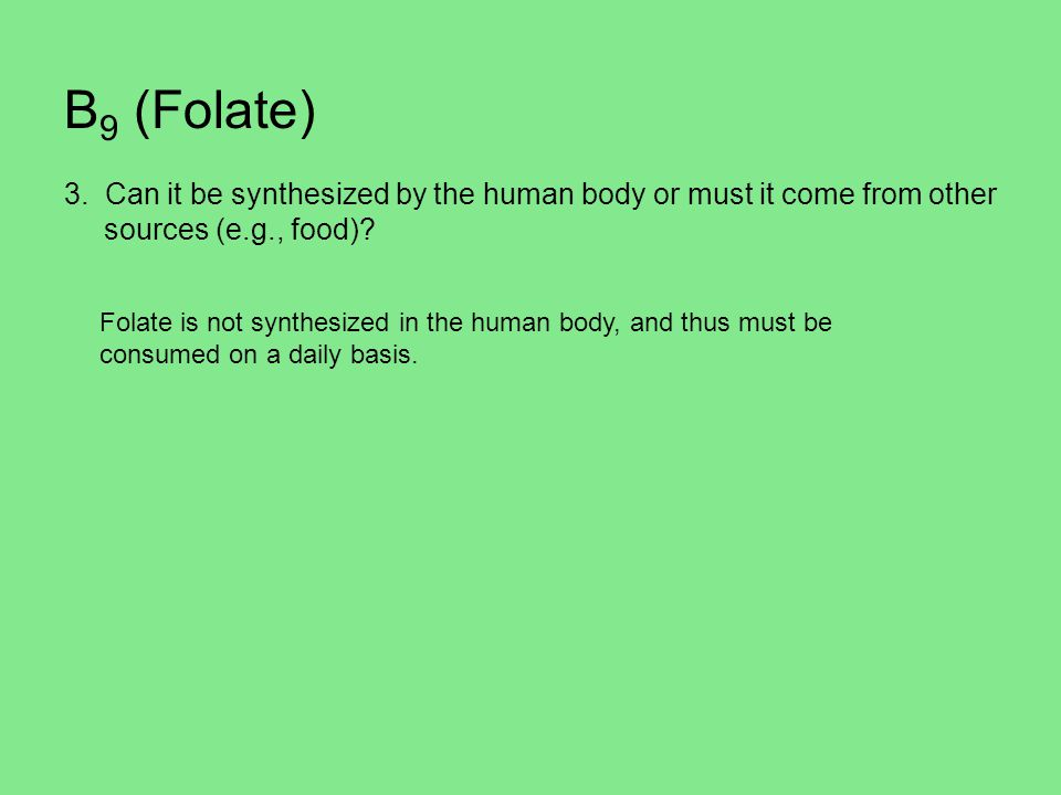 B9 (Folate) 3. Can it be synthesized by the human body or must it come from other sources (e.g., food)