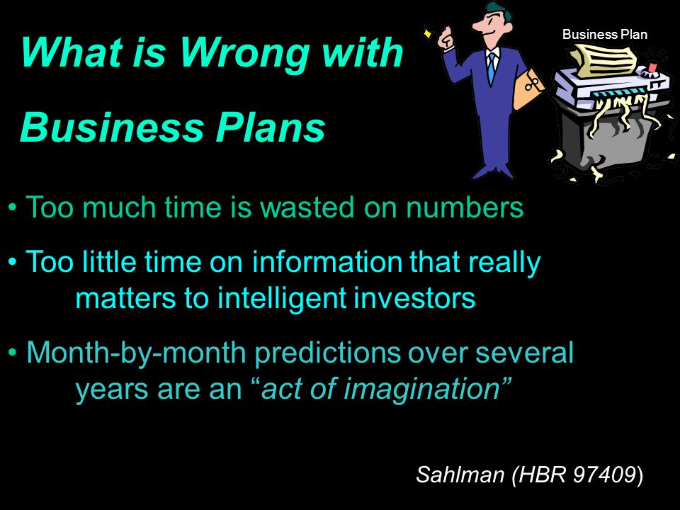 What is Wrong with Business Plans Too much time is wasted on numbers