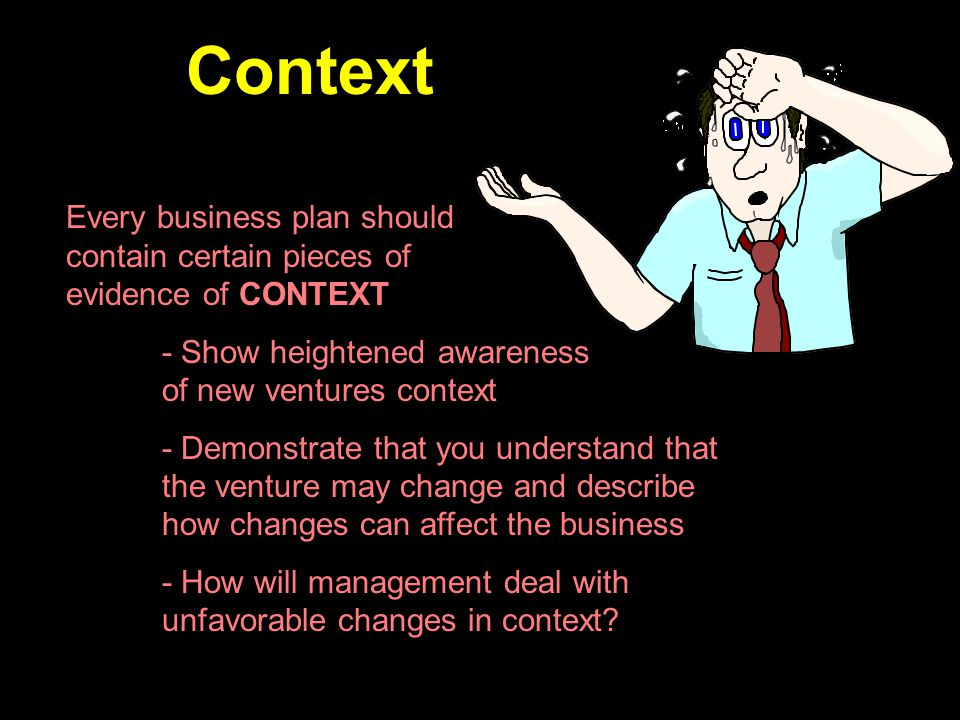 Context Every business plan should contain certain pieces of evidence of CONTEXT. - Show heightened awareness of new ventures context.
