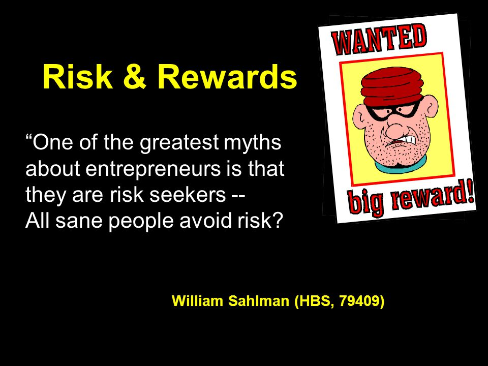 Risk & Rewards One of the greatest myths about entrepreneurs is that they are risk seekers -- All sane people avoid risk