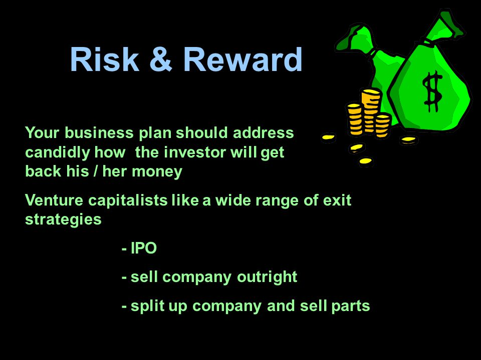 Risk & Reward Your business plan should address candidly how the investor will get back his / her money.
