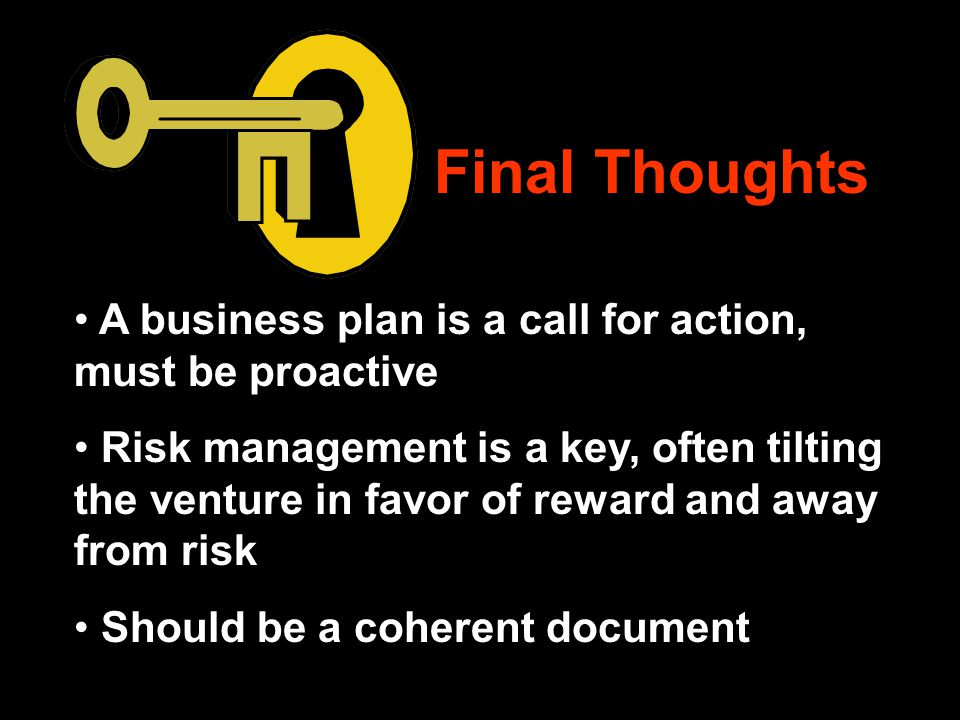 Final Thoughts A business plan is a call for action, must be proactive