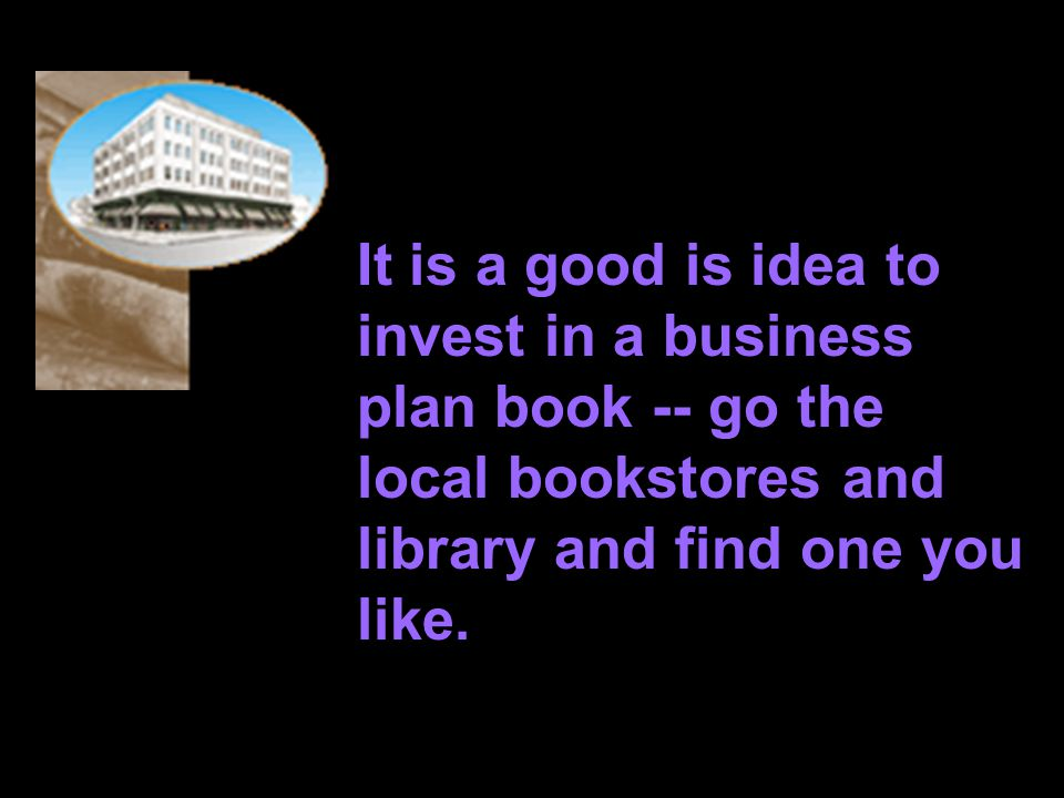 It is a good is idea to invest in a business plan book -- go the local bookstores and library and find one you like.