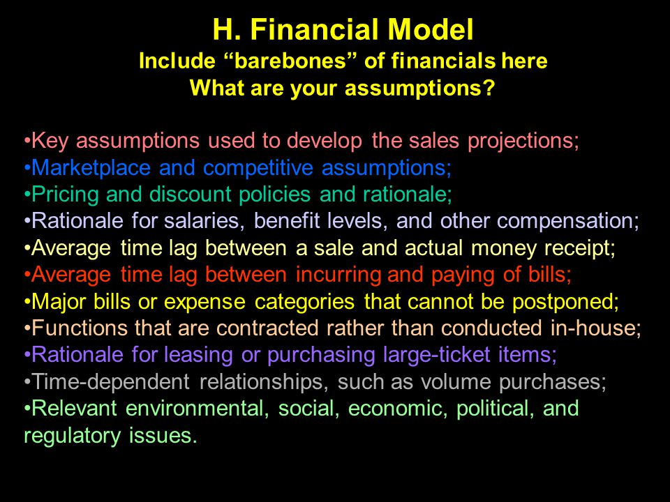 H. Financial Model Include barebones of financials here What are your assumptions